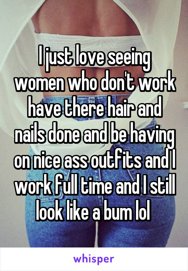 I just love seeing women who don't work have there hair and nails done and be having on nice ass outfits and I work full time and I still look like a bum lol