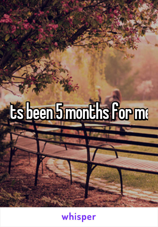 Its been 5 months for me