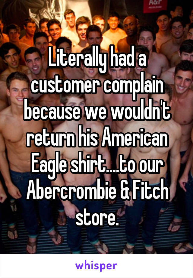 Literally had a customer complain because we wouldn't return his American Eagle shirt....to our Abercrombie & Fitch store.