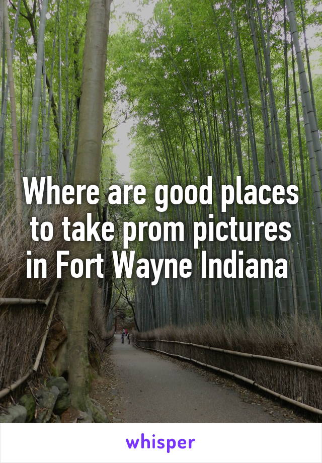 where are good places to take prom pictures in fort wayne indiana