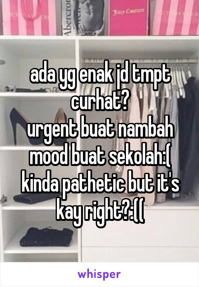 ada yg enak jd tmpt curhat? urgent buat nambah mood buat sekolah:( kinda pathetic but it's kay right?:((