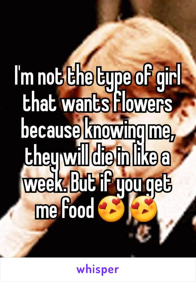 I'm not the type of girl that wants flowers because knowing me, they will die in like a week. But if you get me food😍😍