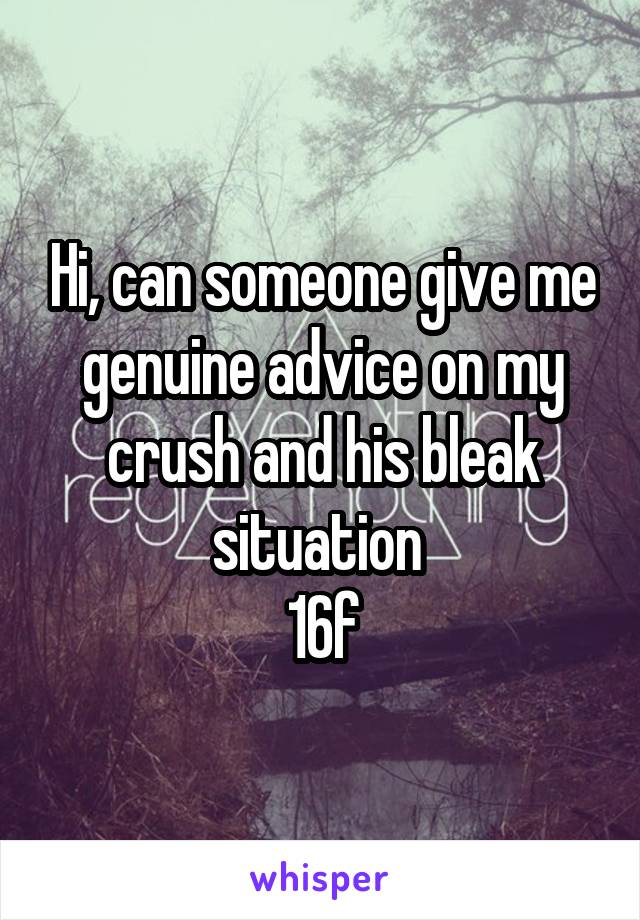 Hi, can someone give me genuine advice on my crush and his bleak situation  16f