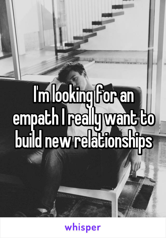 I'm looking for an empath I really want to build new relationships