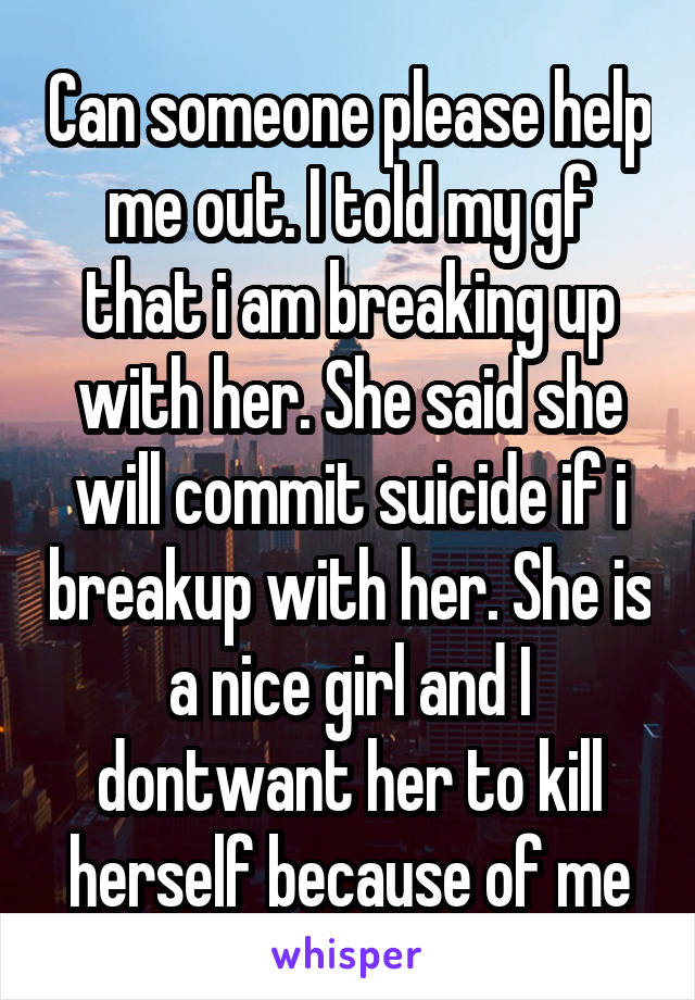 Can someone please help me out. I told my gf that i am breaking up with her. She said she will commit suicide if i breakup with her. She is a nice girl and I dontwant her to kill herself because of me