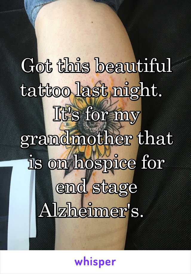 Got this beautiful tattoo last night.   It's for my grandmother that is on hospice for end stage Alzheimer's.