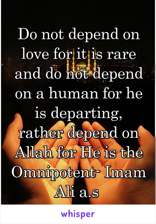 Do not depend on love for it is rare and do not depend on a human for he is departing, rather depend on Allah for He is the Omnipotent- Imam Ali a.s