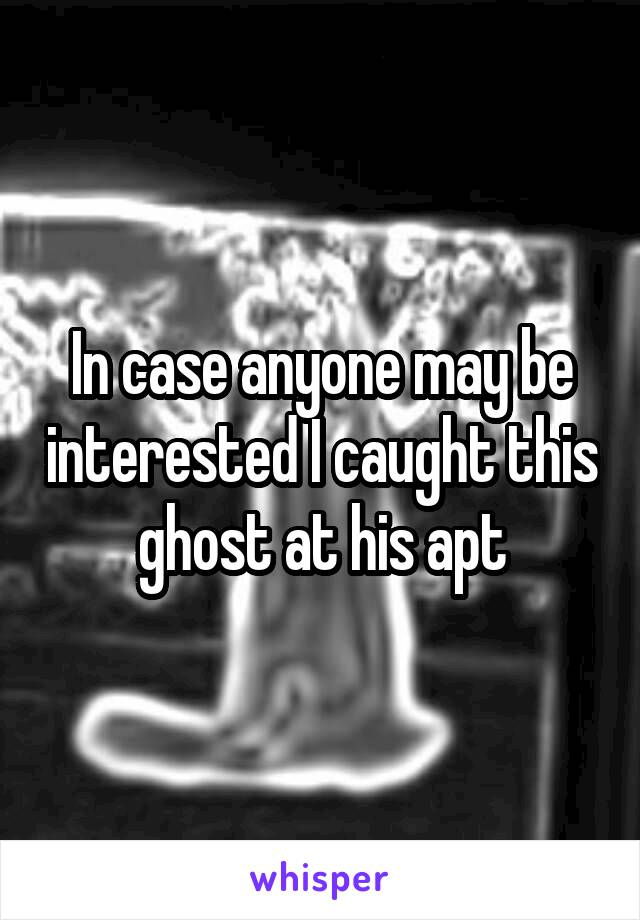 In case anyone may be interested I caught this ghost at his apt