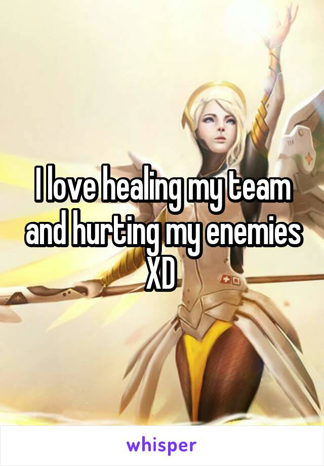 I love healing my team and hurting my enemies XD