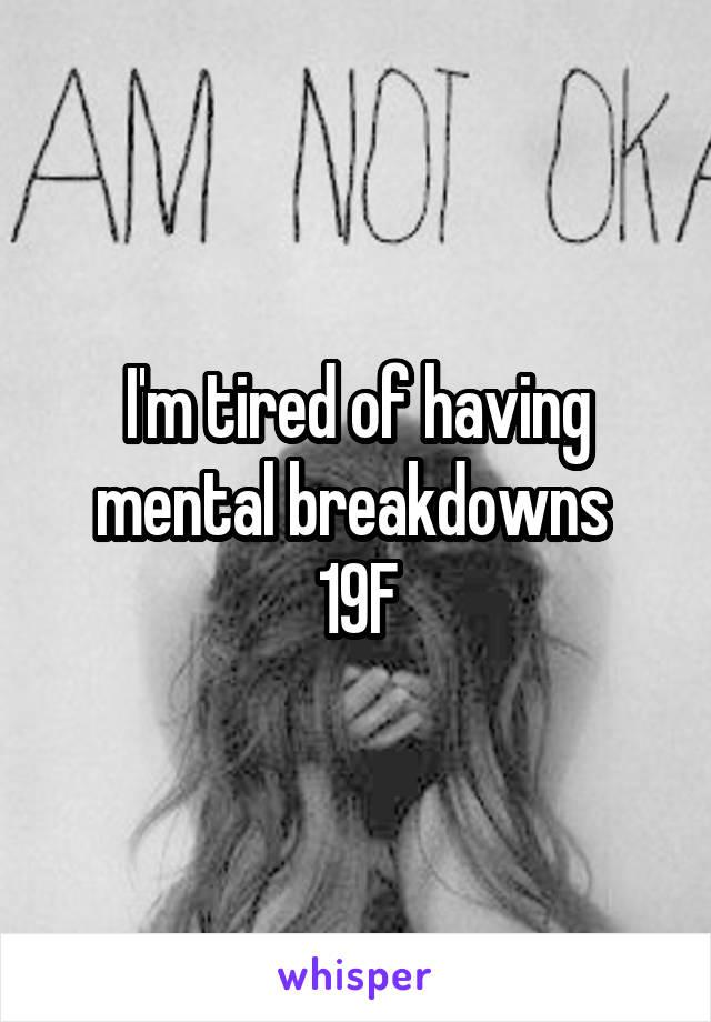 I'm tired of having mental breakdowns  19F