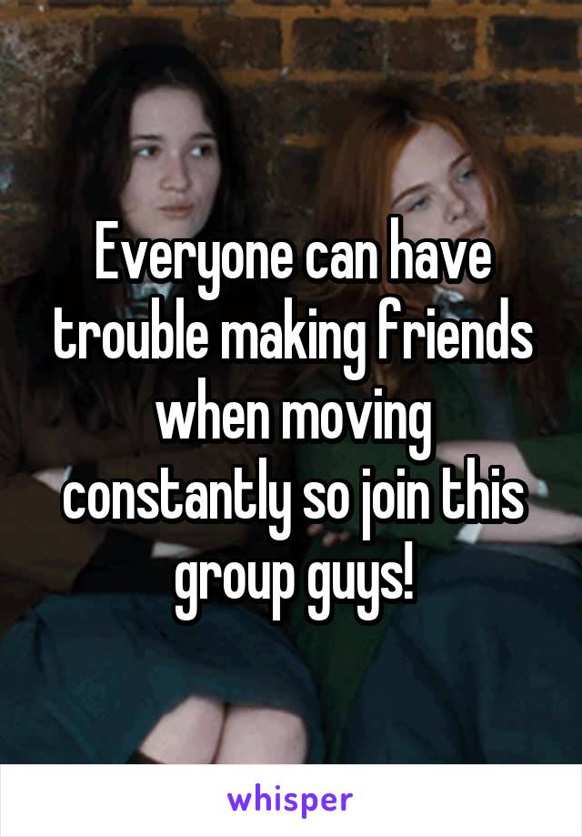 Everyone can have trouble making friends when moving constantly so join this group guys!