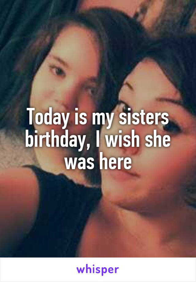 Today is my sisters birthday, I wish she was here