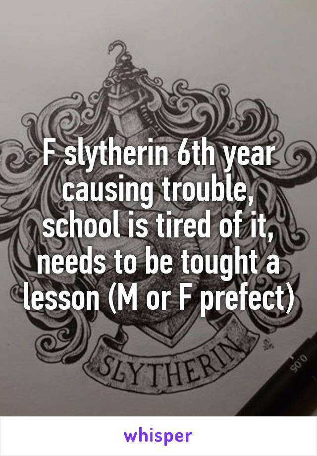 F slytherin 6th year causing trouble, school is tired of it, needs to be tought a lesson (M or F prefect)