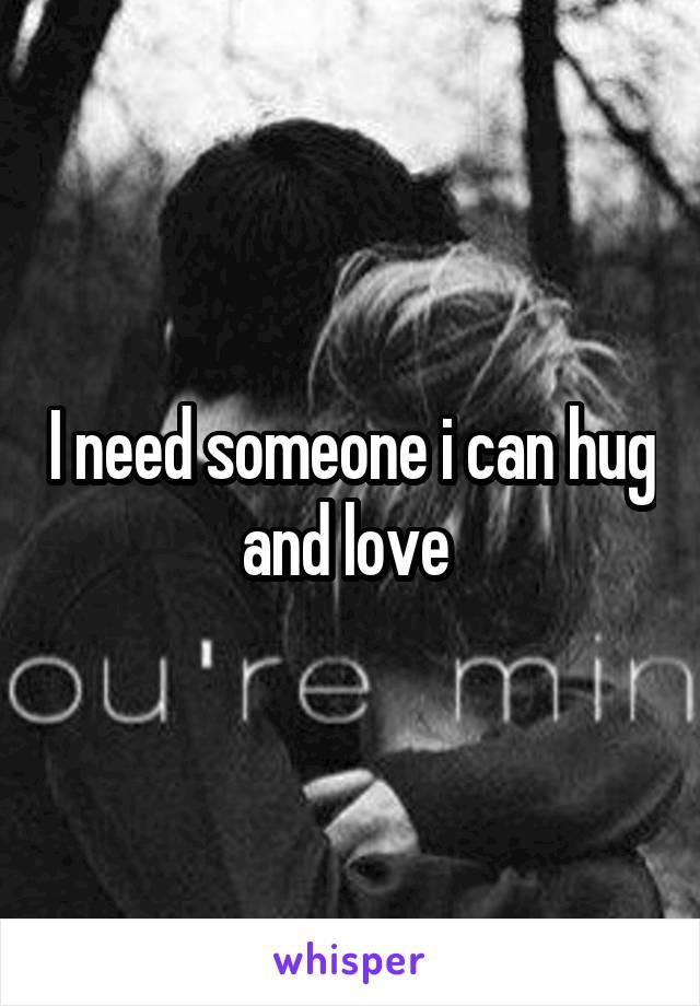 I need someone i can hug and love