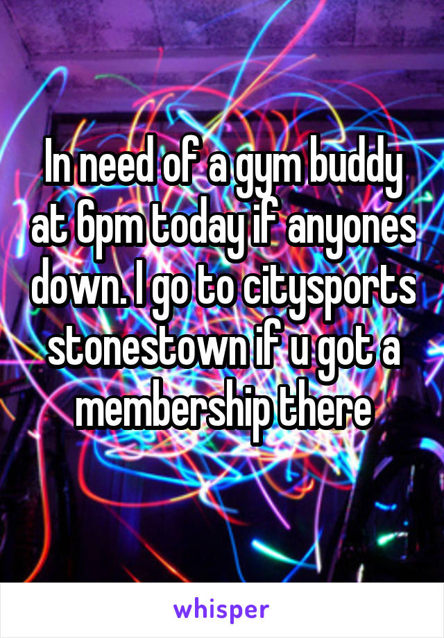 In need of a gym buddy at 6pm today if anyones down. I go to citysports stonestown if u got a membership there