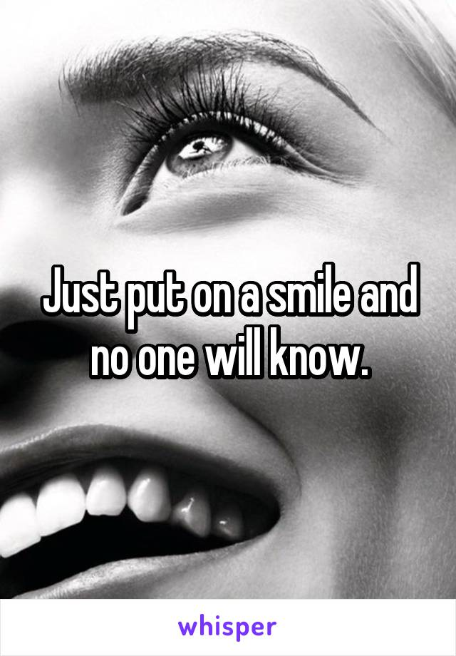 Just put on a smile and no one will know.
