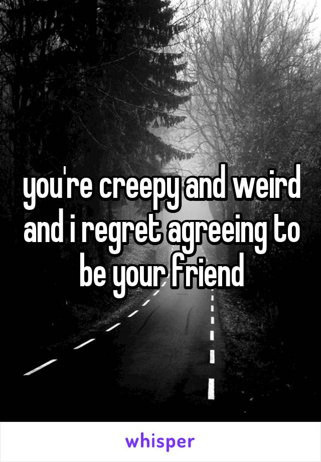 you're creepy and weird and i regret agreeing to be your friend