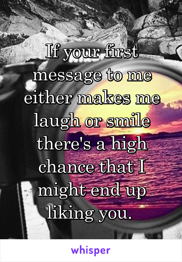 If your first message to me either makes me laugh or smile there's a high chance that I might end up liking you.