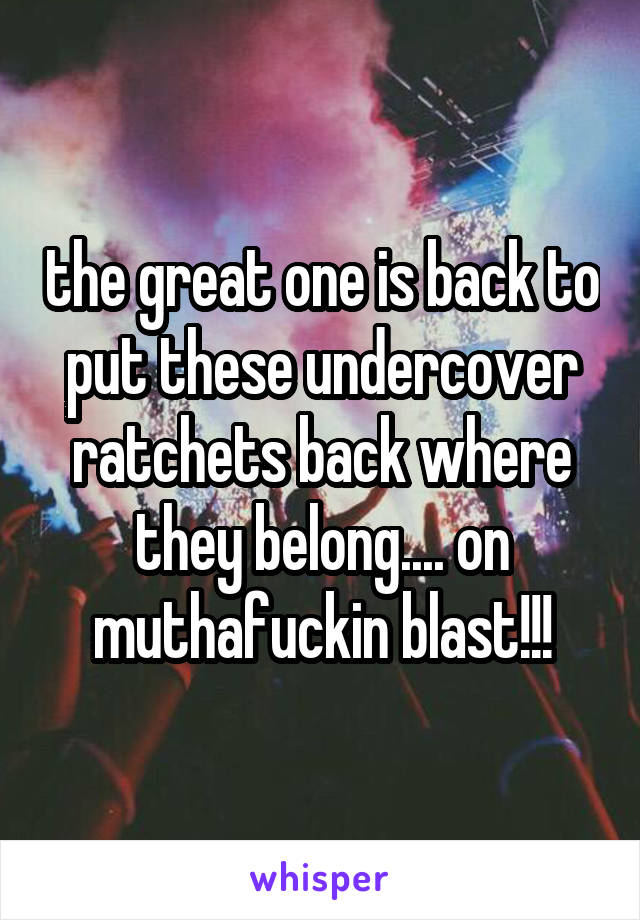 the great one is back to put these undercover ratchets back where they belong.... on muthafuckin blast!!!