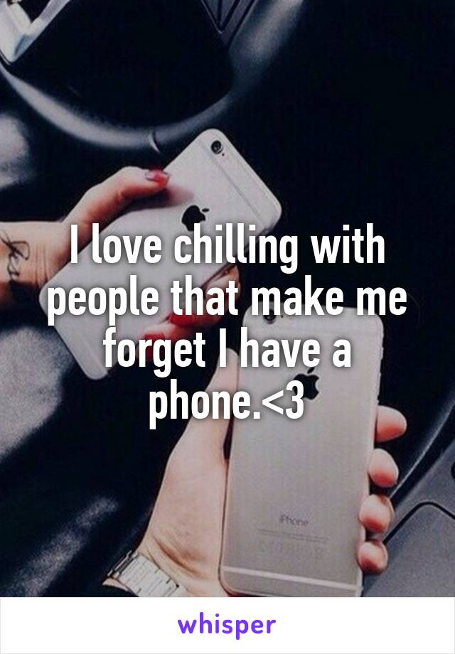 I love chilling with people that make me forget I have a phone.<3