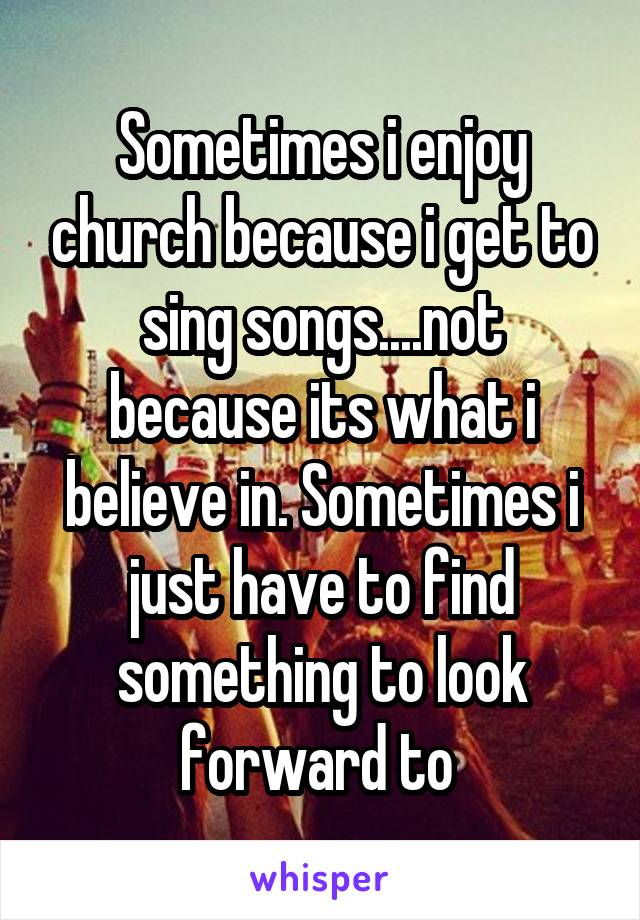 Sometimes i enjoy church because i get to sing songs....not because its what i believe in. Sometimes i just have to find something to look forward to