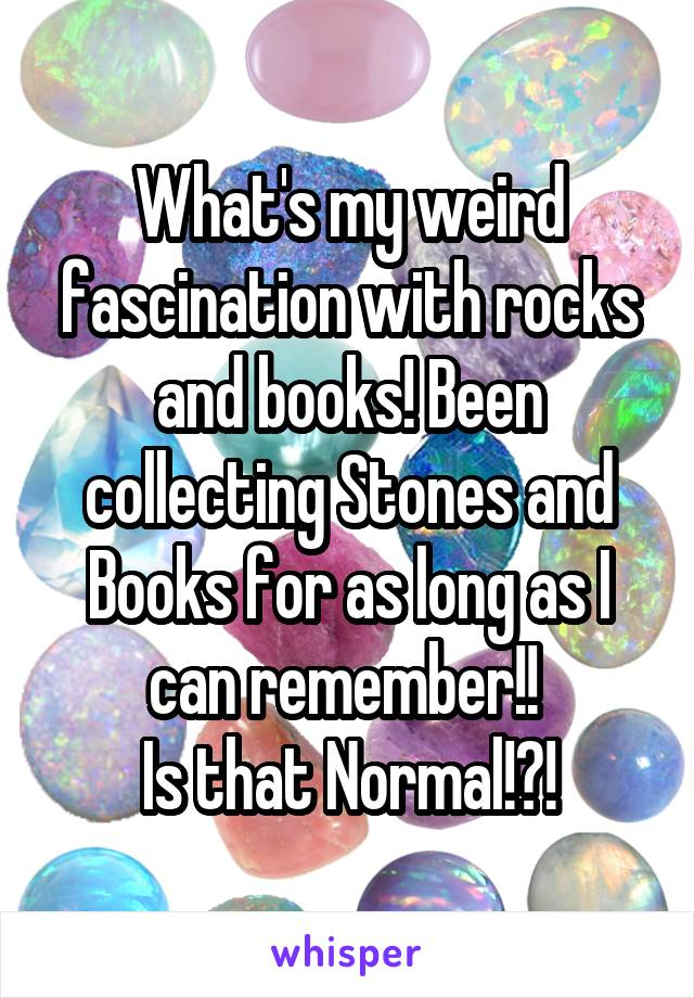 What's my weird fascination with rocks and books! Been collecting Stones and Books for as long as I can remember!!  Is that Normal!?!