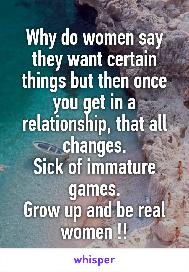 Why do women say they want certain things but then once you get in a relationship, that all changes. Sick of immature games. Grow up and be real women !!