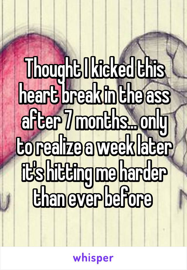 Thought I kicked this heart break in the ass after 7 months... only to realize a week later it's hitting me harder than ever before