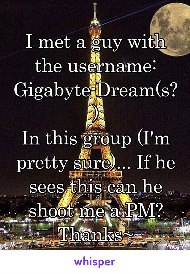 I met a guy with the username: Gigabyte-Dream(s?) In this group (I'm pretty sure)... If he sees this can he shoot me a PM? Thanks~