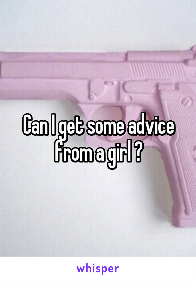 Can I get some advice from a girl ?