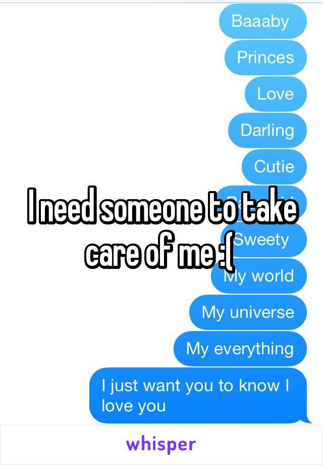I need someone to take care of me :(