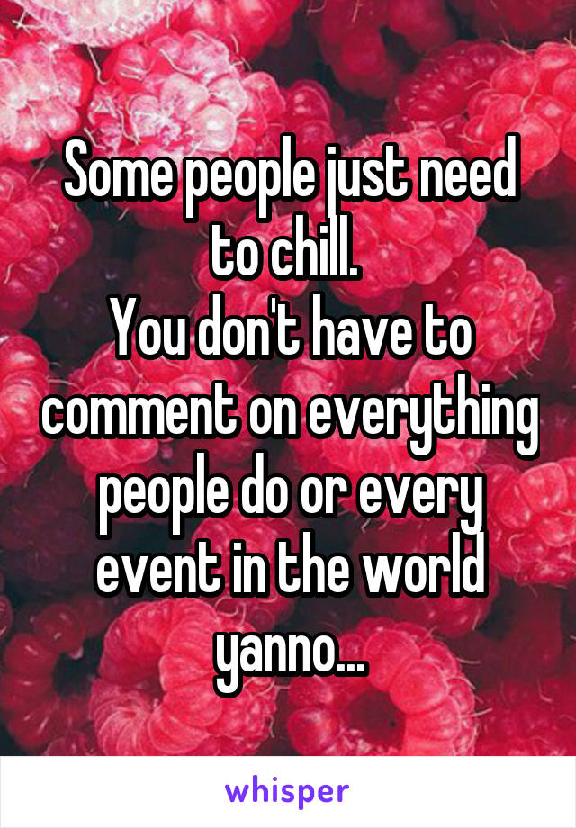 Some people just need to chill.  You don't have to comment on everything people do or every event in the world yanno...