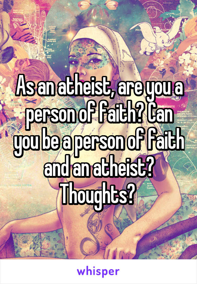 As an atheist, are you a person of faith? Can you be a person of faith and an atheist? Thoughts?