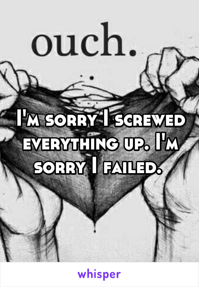 I'm sorry I screwed everything up. I'm sorry I failed.