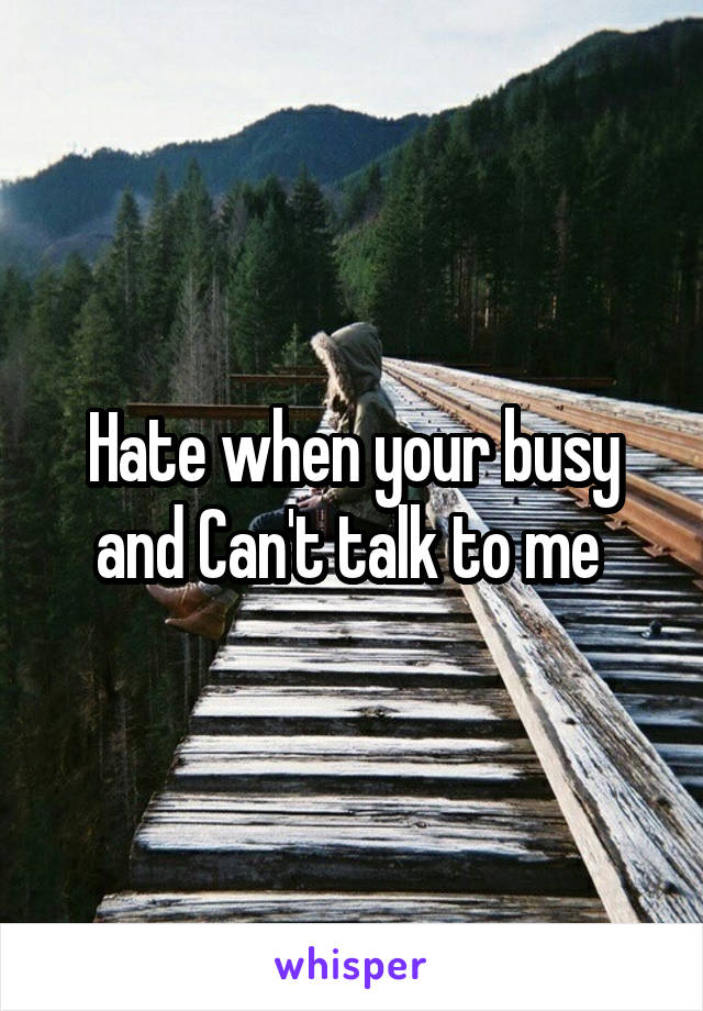 Hate when your busy and Can't talk to me