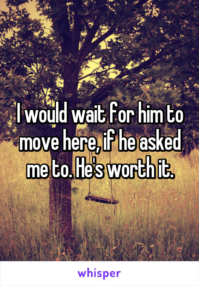 I would wait for him to move here, if he asked me to. He's worth it.