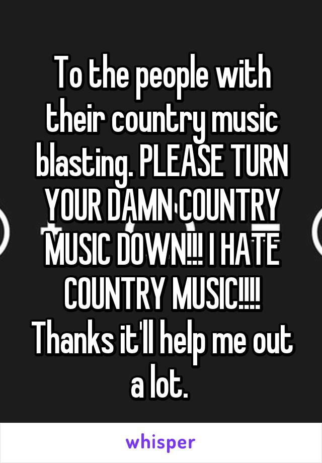 To the people with their country music blasting. PLEASE TURN YOUR DAMN COUNTRY MUSIC DOWN!!! I HATE COUNTRY MUSIC!!!! Thanks it'll help me out a lot.