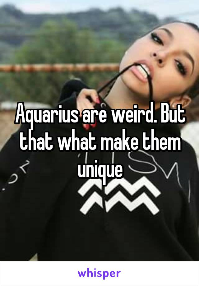 Aquarius are weird. But that what make them unique