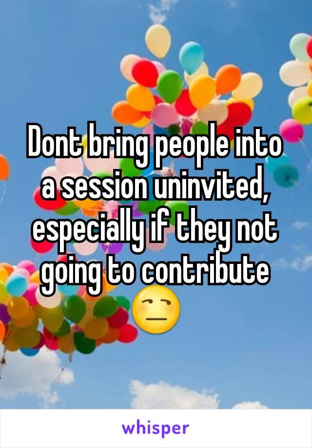 Dont bring people into a session uninvited, especially if they not going to contribute 😒