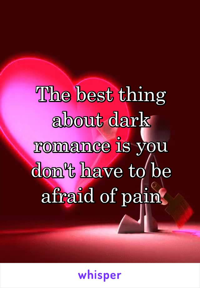 The best thing about dark romance is you don't have to be afraid of pain