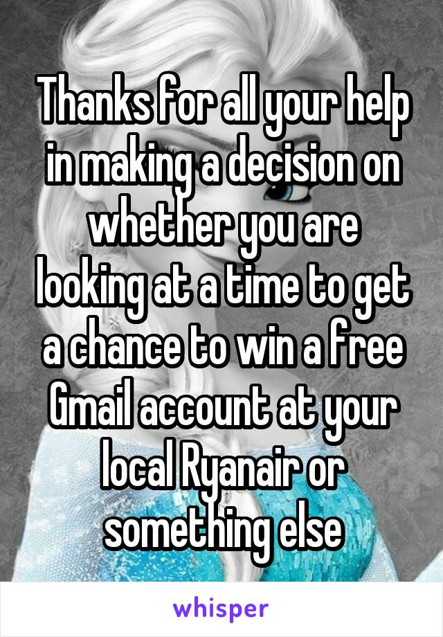 Thanks for all your help in making a decision on whether you are looking at a time to get a chance to win a free Gmail account at your local Ryanair or something else