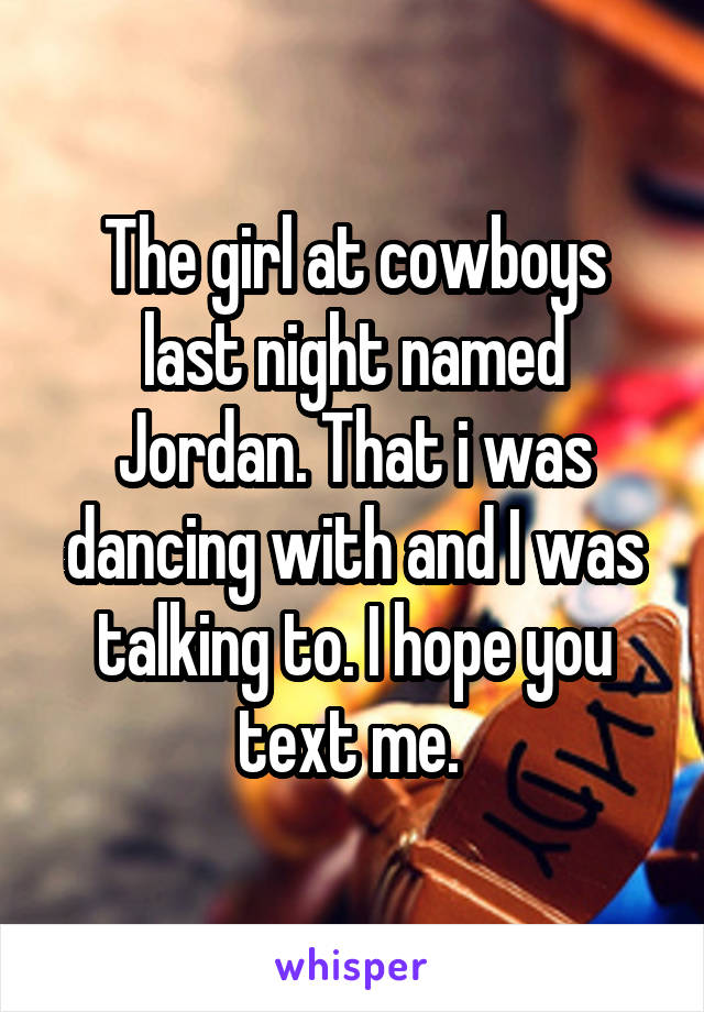 The girl at cowboys last night named Jordan. That i was dancing with and I was talking to. I hope you text me.