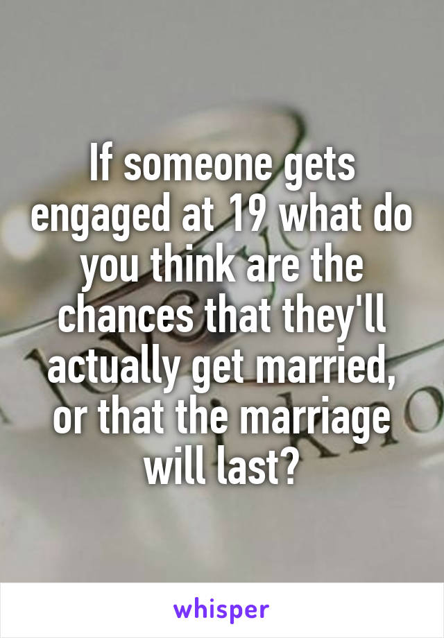 If someone gets engaged at 19 what do you think are the chances that they'll actually get married, or that the marriage will last?