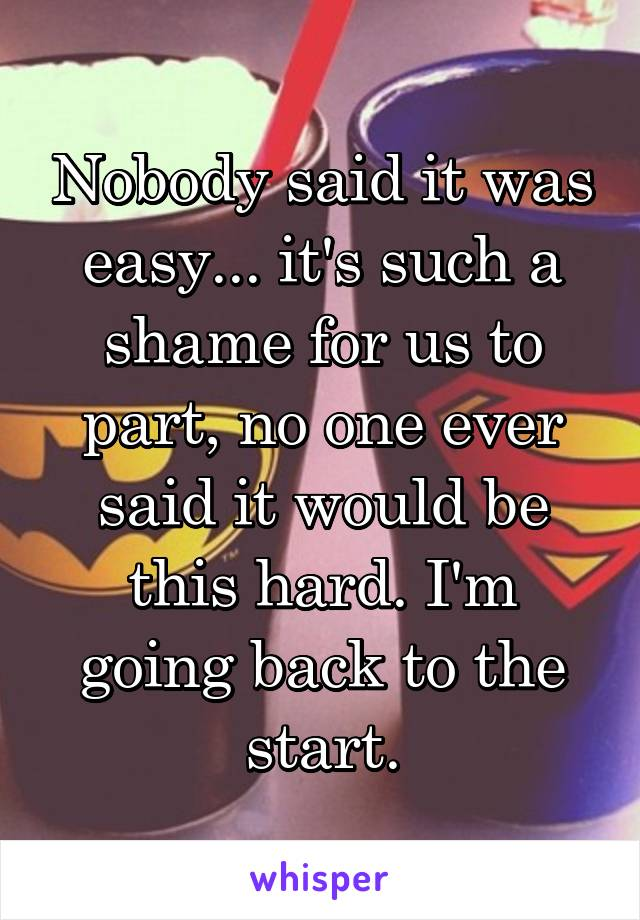 Nobody said it was easy... it's such a shame for us to part, no one ever said it would be this hard. I'm going back to the start.