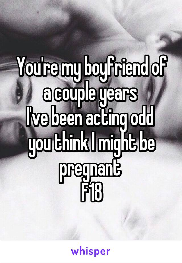 You're my boyfriend of a couple years  I've been acting odd  you think I might be pregnant  F18