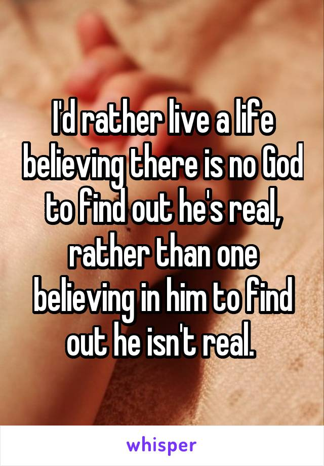 I'd rather live a life believing there is no God to find out he's real, rather than one believing in him to find out he isn't real.