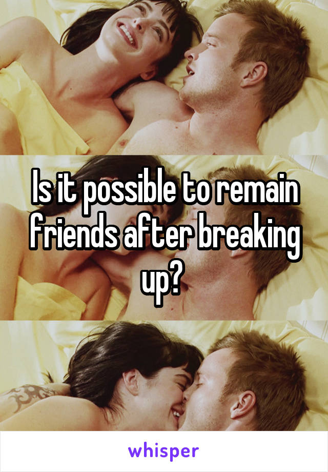 Is it possible to remain friends after breaking up?
