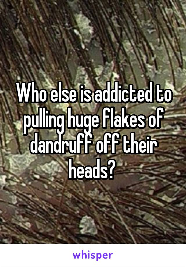 Who else is addicted to pulling huge flakes of dandruff off their heads?