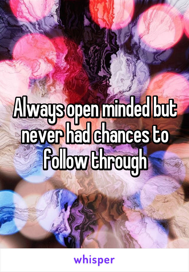Always open minded but never had chances to follow through