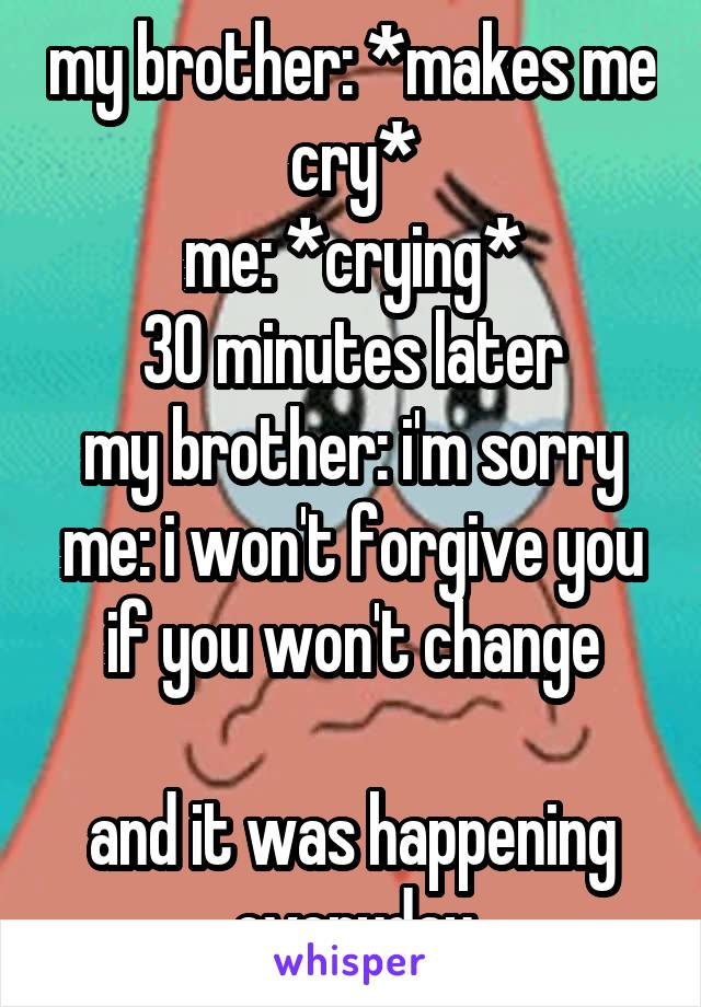 my brother: *makes me cry* me: *crying* 30 minutes later my brother: i'm sorry me: i won't forgive you if you won't change  and it was happening everyday